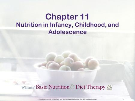 Copyright © 2009, by Mosby, Inc. an affiliate of Elsevier, Inc. All rights reserved.1 Chapter 11 Nutrition in Infancy, Childhood, and Adolescence.