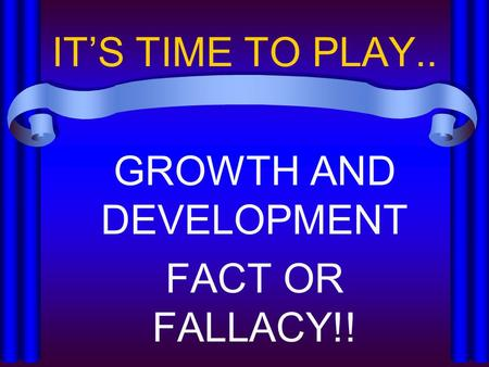 IT'S TIME TO PLAY.. GROWTH AND DEVELOPMENT FACT OR FALLACY!!