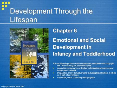 Copyright © Allyn & Bacon 2007 Development Through the Lifespan Chapter 6 Emotional and Social Development in Infancy and Toddlerhood This multimedia product.