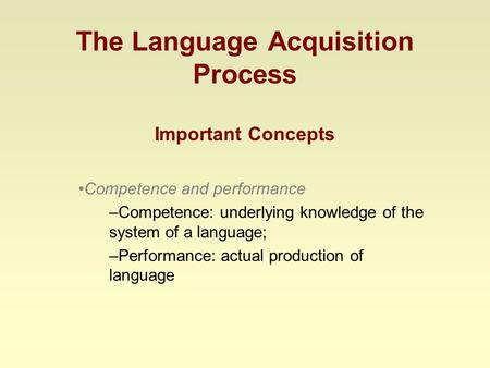 The Language Acquisition Process Important Concepts Competence and performance –Competence: underlying knowledge of the system of a language; –Performance: