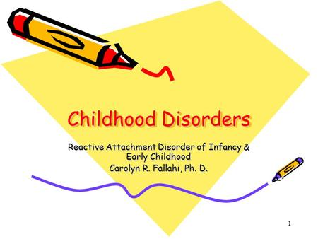 1 Childhood Disorders Reactive Attachment Disorder of Infancy & Early Childhood Carolyn R. Fallahi, Ph. D.