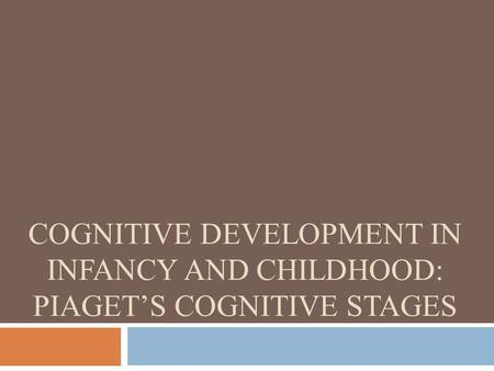 COGNITIVE DEVELOPMENT IN INFANCY AND CHILDHOOD: PIAGET'S COGNITIVE STAGES.