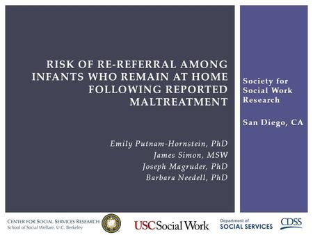 RISK OF RE-REFERRAL AMONG INFANTS WHO REMAIN AT HOME FOLLOWING REPORTED MALTREATMENT Emily Putnam-Hornstein, PhD James Simon, MSW Joseph Magruder, PhD.