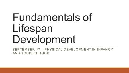 Fundamentals of Lifespan Development SEPTEMBER 17 – PHYSICAL DEVELOPMENT IN INFANCY AND TODDLERHOOD.