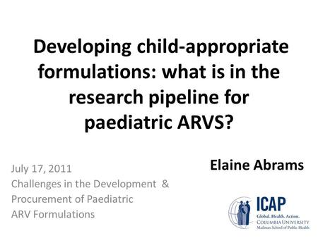 Developing child-appropriate formulations: what is in the research pipeline for paediatric ARVS? July 17, 2011 Challenges in the Development & Procurement.
