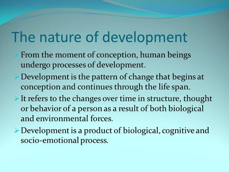 The nature of development  From the moment of conception, human beings undergo processes of development.  Development is the pattern of change that begins.