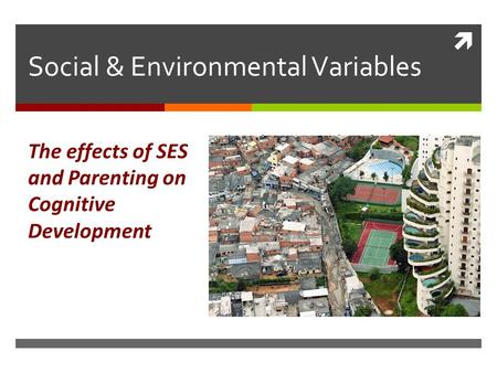  Social & Environmental Variables The effects of SES and Parenting on Cognitive Development.
