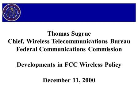 Thomas Sugrue Chief, Wireless Telecommunications Bureau Federal Communications Commission Developments in FCC Wireless Policy December 11, 2000.