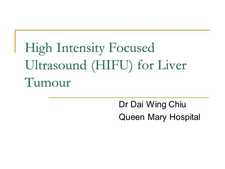 High Intensity Focused Ultrasound (HIFU) for Liver Tumour Dr Dai Wing Chiu Queen Mary Hospital.