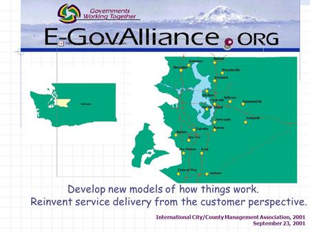 International City/County Management Association, 2001 September 23, 2001 Develop new models of how things work. Reinvent service delivery from the customer.