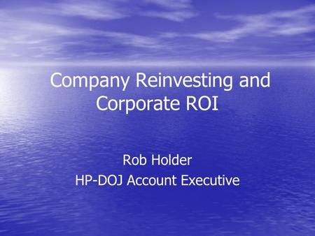 Company Reinvesting and Corporate ROI Rob Holder HP-DOJ Account Executive.