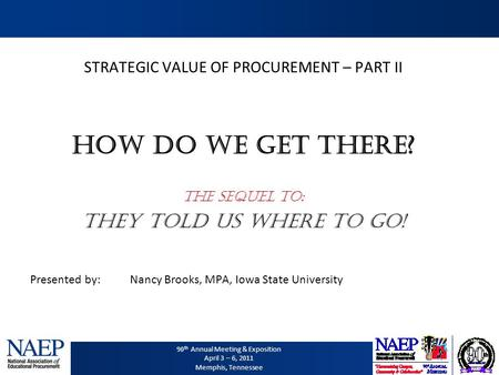 90 th Annual Meeting & Exposition April 3 – 6, 2011 Memphis, Tennessee STRATEGIC VALUE OF PROCUREMENT – PART II How DO WE get there? The Sequel to: They.