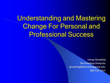 Understanding and Mastering Change For Personal and Professional Success George Rosenberg The Rosenberg Group Inc. 480-538-1613.