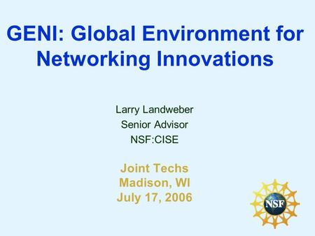 GENI: Global Environment for Networking Innovations Larry Landweber Senior Advisor NSF:CISE Joint Techs Madison, WI July 17, 2006.