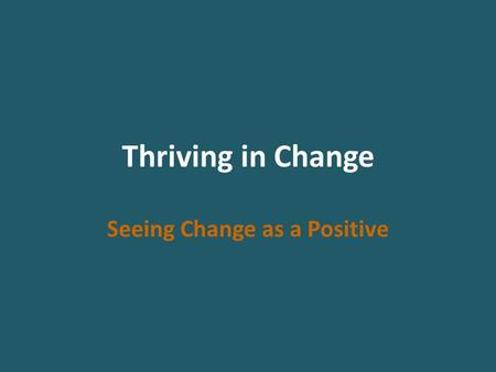 Thriving in Change Seeing Change as a Positive. Change Normal responses to change within a group – Discomfort, confusion and pain – Increased conflict.
