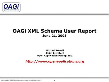 Copyright © 1995-2005 Open Applications Group, Inc. All rights reserved 1 OAGi XML Schema User Report June 21, 2005  Michael.