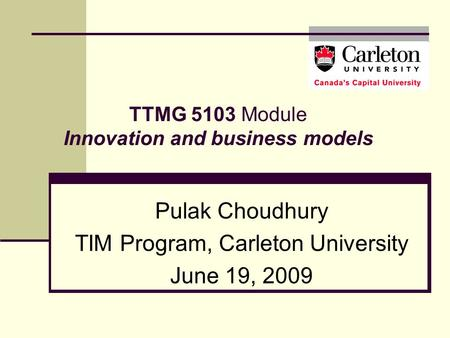 TTMG 5103 Module Innovation and business models Pulak Choudhury TIM Program, Carleton University June 19, 2009.