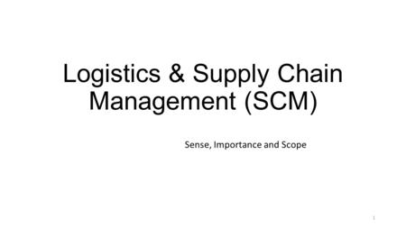 Logistics & Supply Chain Management (SCM) Sense, Importance and Scope 1.