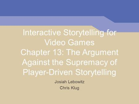 Interactive Storytelling for Video Games Chapter 13: The Argument Against the Supremacy of Player-Driven Storytelling Josiah Lebowitz Chris Klug.