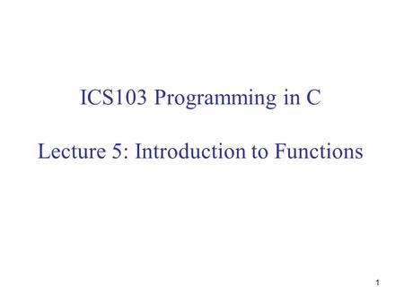 1 ICS103 Programming in C Lecture 5: Introduction to Functions.