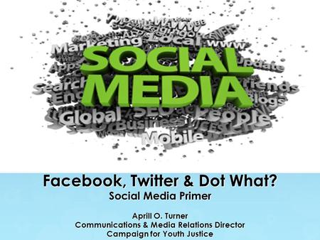 Facebook, Twitter & Dot What? Social Media Primer Aprill O. Turner Communications & Media Relations Director Campaign for Youth Justice.