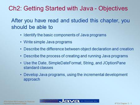 ©The McGraw-Hill Companies, Inc. Permission required for reproduction or display. 4 th Ed Chapter 2 - 1 Ch2: Getting Started with Java - Objectives After.
