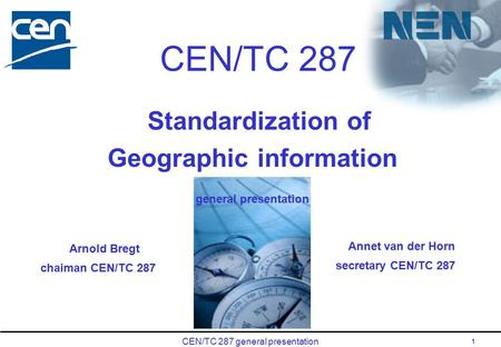 CEN/TC 287 general presentation 1 CEN/TC 287 Standardization of Geographic information general presentation Annet van der Horn secretary CEN/TC 287 Arnold.