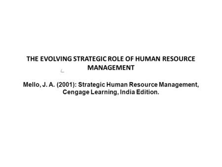 THE EVOLVING STRATEGIC ROLE OF HUMAN RESOURCE MANAGEMENT Mello, J. A