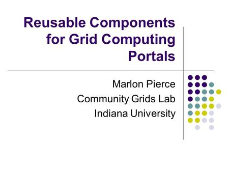 Reusable Components for Grid Computing Portals Marlon Pierce Community Grids Lab Indiana University.