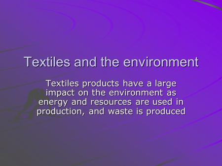 Textiles and the environment Textiles products have a large impact on the environment as energy and resources are used in production, and waste is produced.