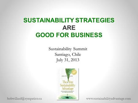 SUSTAINABILITY STRATEGIES ARE GOOD FOR BUSINESS  Sustainability Summit Santiago, Chile July 31,