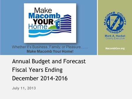 MacombGov.org Whether it's Business, Family, or Pleasure…… Make Macomb Your Home! July 11, 2013 Annual Budget and Forecast Fiscal Years Ending December.