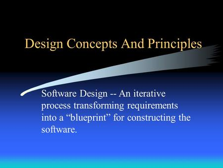 "Design Concepts And Principles Software Design -- An iterative process transforming requirements into a ""blueprint"" for constructing the software."