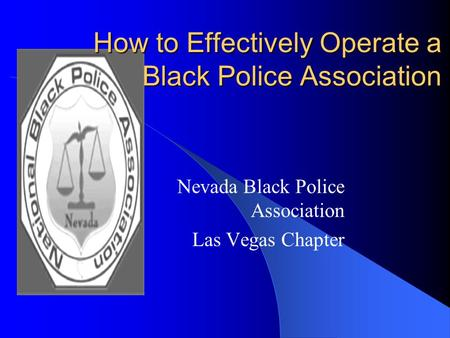 How to Effectively Operate a Black Police Association How to Effectively Operate a Black Police Association Nevada Black Police Association Las Vegas Chapter.