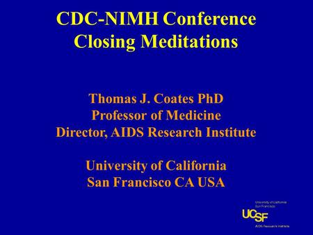 CDC-NIMH Conference Closing Meditations Thomas J. Coates PhD Professor of Medicine Director, AIDS Research Institute University of California San Francisco.
