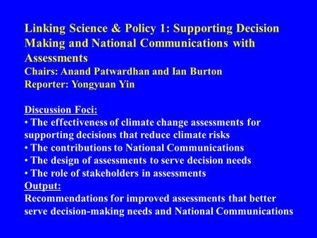 Linking Science & Policy 1: Supporting Decision Making and National Communications with Assessments Chairs: Anand Patwardhan and Ian Burton Reporter: Yongyuan.