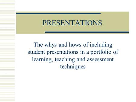 PRESENTATIONS The whys and hows of including student presentations in a portfolio of learning, teaching and assessment techniques.