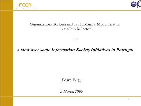 1 Organizational Reform and Technological Modernization in the Public Sector or A view over some Information Society initiatives in Portugal Pedro Veiga.