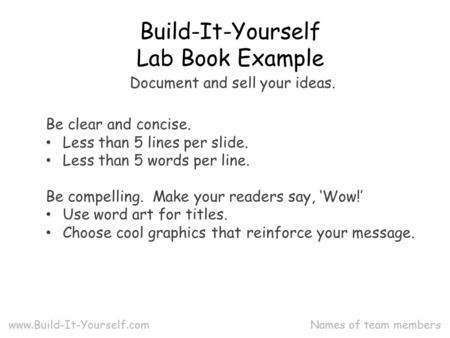 Names of team members Build-It-Yourself Lab Book Example www.Build-It-Yourself.com Be clear and concise. Less than 5 lines per slide. Less than 5 words.