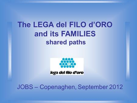 The LEGA del FILO d'ORO and its FAMILIES shared paths JOBS – Copenaghen, September 2012.