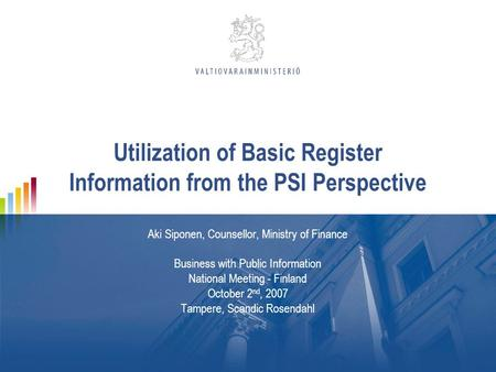 Utilization of Basic Register Information from the PSI Perspective Aki Siponen, Counsellor, Ministry of Finance Business with Public Information National.