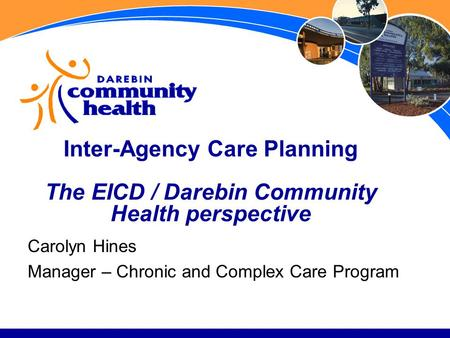 Inter-Agency Care Planning The EICD / Darebin Community Health perspective Carolyn Hines Manager – Chronic and Complex Care Program.