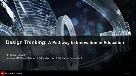 © 2012 Autodesk Design Thinking: A Pathway to Innovation in Education Dr. Brian Donnelly Lecturer UC Davis School of Education, K-12 Education Consultant.