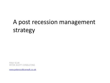 A post recession management strategy Peter Scott PETER SCOTT CONSULTING www.peterscottconsult.co.uk.