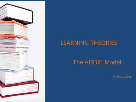 The ADDIE Model By: Elva Juarez LEARNING THEORIES.