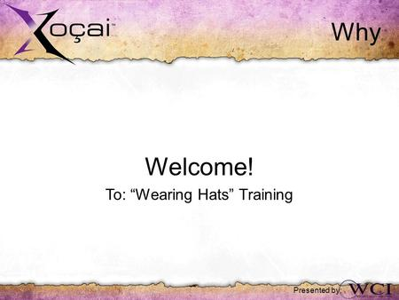 "Why Welcome! To: ""Wearing Hats"" Training Presented by:"