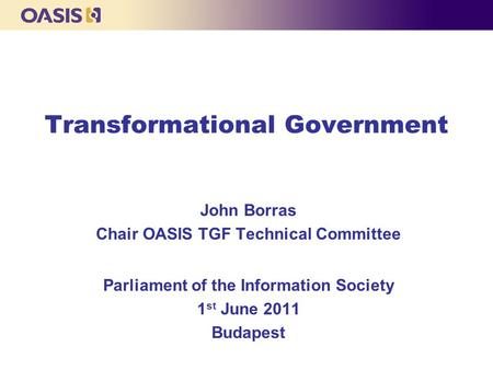 Transformational Government John Borras Chair OASIS TGF Technical Committee Parliament of the Information Society 1 st June 2011 Budapest.