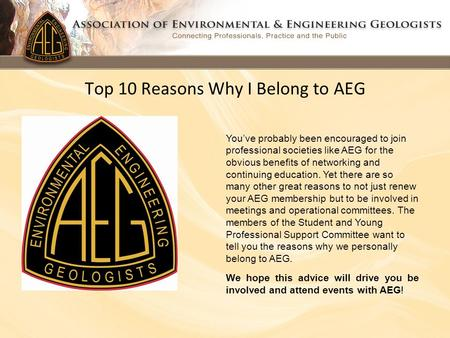 Top 10 Reasons Why I Belong to AEG You've probably been encouraged to join professional societies like AEG for the obvious benefits of networking and continuing.