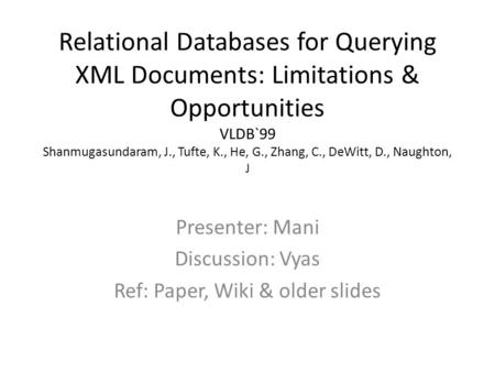 Relational Databases for Querying XML Documents: Limitations & Opportunities VLDB`99 Shanmugasundaram, J., Tufte, K., He, G., Zhang, C., DeWitt, D., Naughton,