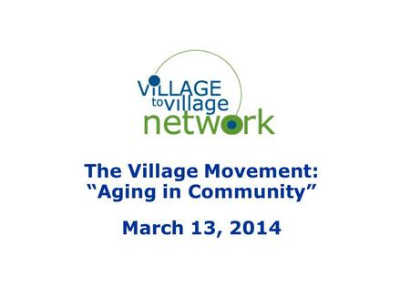 "The Village Movement: ""Aging in Community"" March 13, 2014."
